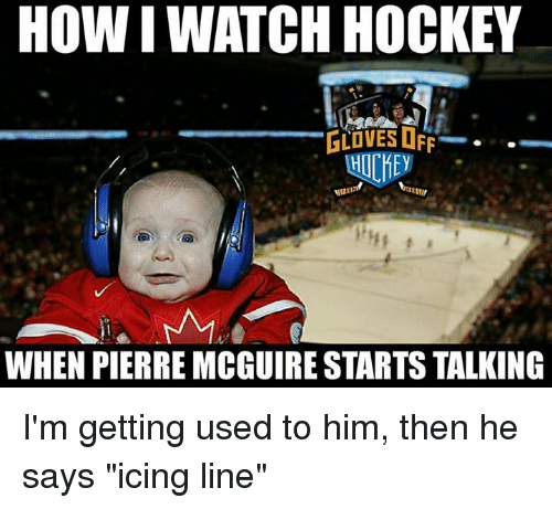 """Hockey, Memes, and 🤖: HOW I WATCH HOCKEY  GLOVES OFF  HOCHE  WHEN PIERRE MCGUIRE STARTS TALKING I'm getting used to him, then he says """"icing line"""""""