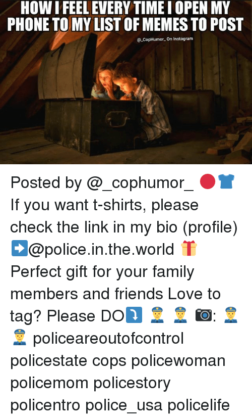 Family, Friends, and Instagram: HOW IFEEL EVERYTIME I OPEN MY  PHONE TO MY LIST OF MEMES TO POST  @-Cop Humor-on instagram Posted by @_cophumor_ 🔴👕 If you want t-shirts, please check the link in my bio (profile)➡@police.in.the.world 🎁 Perfect gift for your family members and friends Love to tag? Please DO⤵ 👮 👮 📷: 👮 👮 policeareoutofcontrol policestate cops policewoman policemom policestory policentro police_usa policelife