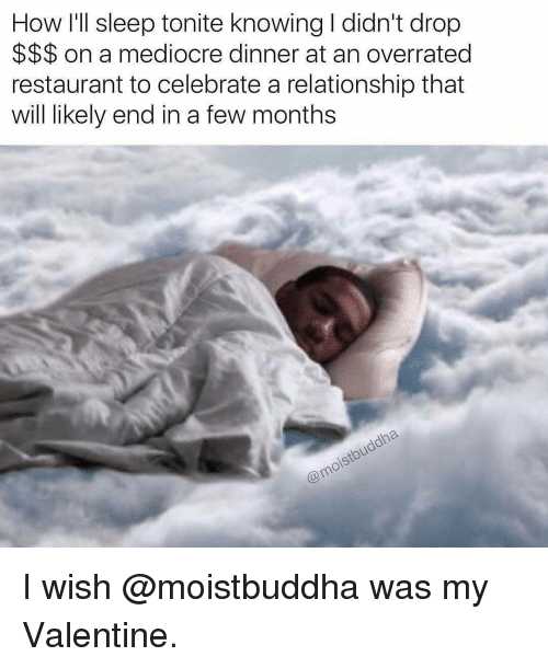 Mediocre, Memes, and Relationships: How I'll sleep tonite knowingldidn't drop  on a mediocre dinner at an overrated  restaurant to celebrate a relationship that  will likely end in a few months  Comoistbuddha. I wish @moistbuddha was my Valentine.