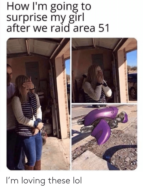 Lol, Girl, and Dank Memes: How I'm going to  surprise my girl  after we raid area 51  S  T I'm loving these lol