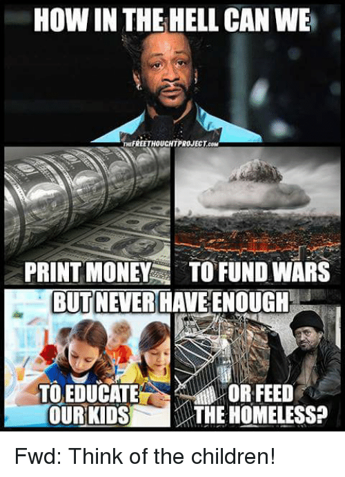 Forwardsfromgrandma: HOW IN THE HELL CAN WE  EETHOUCHTPROJECT.COM  PRINT MONE TO FUND WARS  BUT NEVER HAVE ENOUGH  TO EDUCATE  OR FEED  OURKIDSi THE HOMELESS? Fwd: Think of the children!