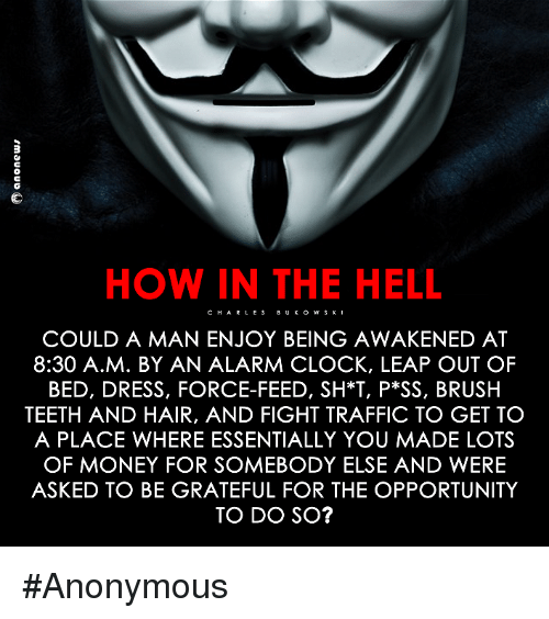Clock, Memes, and Traffic: HOW IN THE HELL  CHAR LES  COULD A MAN ENJOY BEING AWAKENED AT  8:30 A.M. BY AN ALARM CLOCK, LEAP OUT OF  BED, DRESS, FORCE-FEED, SH*T, P SS, BRUSH  TEETH AND HAIR, AND FIGHT TRAFFIC TO GET TO  A PLACE WHERE ESSENTIALLY YOU MADE LOTS  OF MONEY FOR SOMEBODY ELSE AND WERE  ASKED TO BE GRATEFUL FOR THE OPPORTUNITY  TO DO SO? #Anonymous