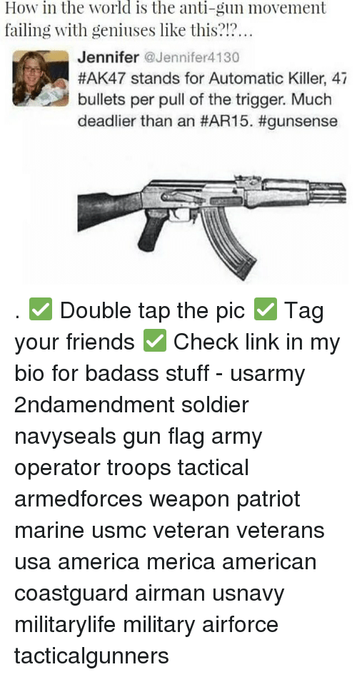 America, Friends, and Memes: How in the world is the anti-gun movement  failing with geniuses like this?!?  Jennifer Jennifer4130  #AK47 stands for Automatic Killer, 47  bullets per pull of the trigger. Much  deadlier than an . ✅ Double tap the pic ✅ Tag your friends ✅ Check link in my bio for badass stuff - usarmy 2ndamendment soldier navyseals gun flag army operator troops tactical armedforces weapon patriot marine usmc veteran veterans usa america merica american coastguard airman usnavy militarylife military airforce tacticalgunners