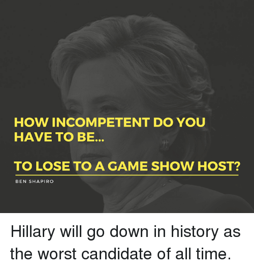 Memes, The Worst, and Game: HOW INCOMPETENT DO YOU  HAVE TO BE.  TO LOSE TO A GAME SHOW HOST?  BEN SHAPIRO Hillary will go down in history as the worst candidate of all time.