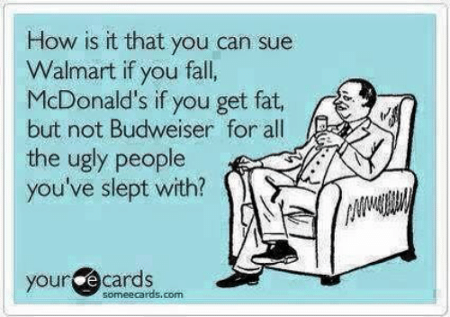 Fall, McDonalds, and Ugly: How is it that you can sue  Walmart if you fall,  McDonald's if you get fat,  but not Budweiser for all  the ugly people  you've slept with?  your e cards  someecards.com