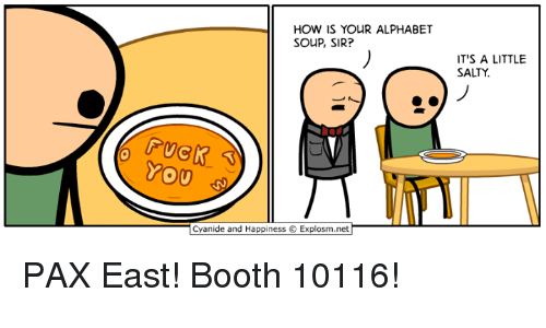 Dank, Being Salty, and Alphabet: HOW IS YOUR ALPHABET  SOUP, SIR?  TS A LITTLE  SALTY.  YOU  anide and Happiness © Explosm.ner PAX East! Booth 10116!