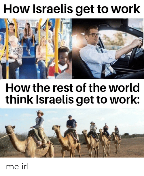 Work, World, and Irl: How Israelis get to work  How the rest of the world  think Israelis get to work: me irl