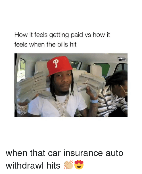 Girl Memes, Bills, and How: How it feels getting paid vs how it  feels when the bills hit when that car insurance auto withdrawl hits 👏🏼😍