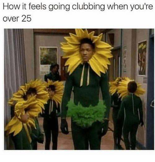 Girl Memes, Clubbing, and How: How it feels going clubbing when you're  over 25