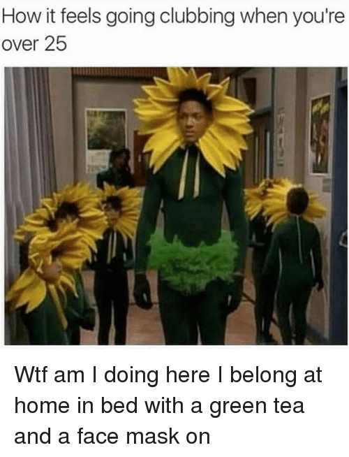 Wtf, Home, and Girl Memes: How it feels going clubbing when you're  over 25 Wtf am I doing here I belong at home in bed with a green tea and a face mask on