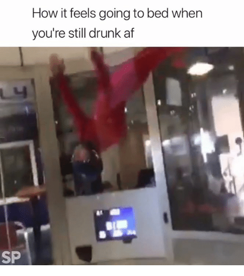 Af, Drunk, and How: How it feels going to bed when  you're still drunk af  SP