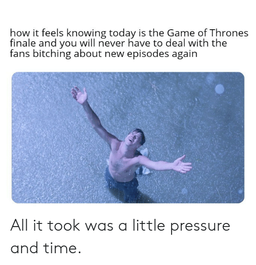 Game of Thrones, Pressure, and The Game: how it feels knowing today is the Game of Thrones  finale and you will never have to deal with the  fans bitching about new episodes again  后: All it took was a little pressure and time.