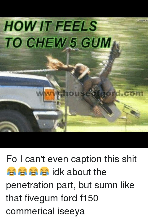 How It Feels To Chew 5 Gum Dcom Fo I Can T Even Caption This Shit