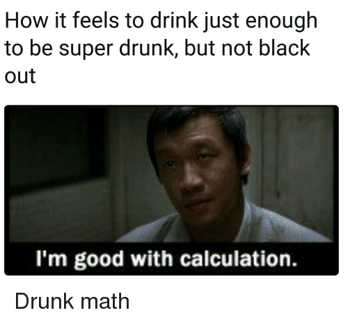 Drunk, Reddit, and Black: How it feels to drink just enough  to be super drunk, but not black  out  I'm good with calculation.