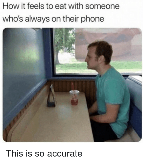 Memes, Phone, and 🤖: How it feels to eat with someone  who's always on their phone This is so accurate