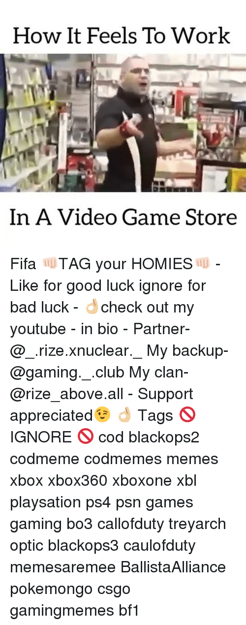 Club, Fifa, and Memes: How It Feels To Work  In A Video Game  Store Fifa 👊🏻TAG your HOMIES👊🏻 - Like for good luck ignore for bad luck - 👌🏼check out my youtube - in bio - Partner- @_.rize.xnuclear._ My backup- @gaming._.club My clan- @rize_above.all - Support appreciated😉 👌🏼 Tags 🚫 IGNORE 🚫 cod blackops2 codmeme codmemes memes xbox xbox360 xboxone xbl playsation ps4 psn games gaming bo3 callofduty treyarch optic blackops3 caulofduty memesaremee BallistaAlliance pokemongo csgo gamingmemes bf1