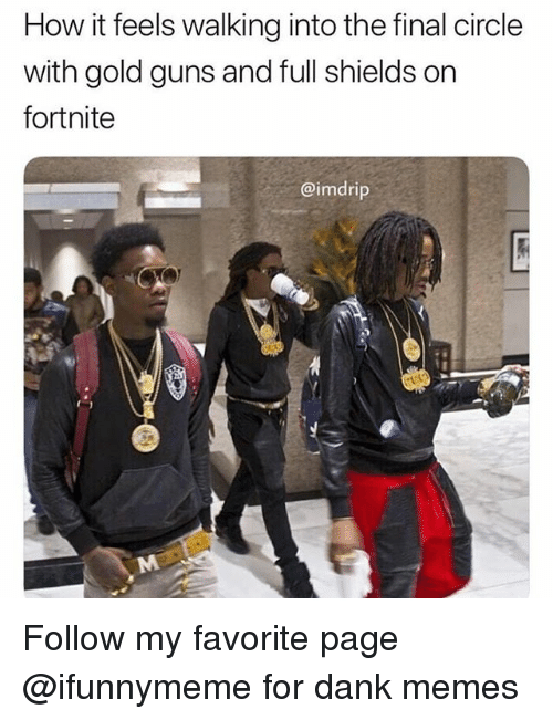 Dank, Guns, and Memes: How it feels walking into the final circle  with gold guns and full shields on  fortnite  @imdrip Follow my favorite page @ifunnymeme for dank memes