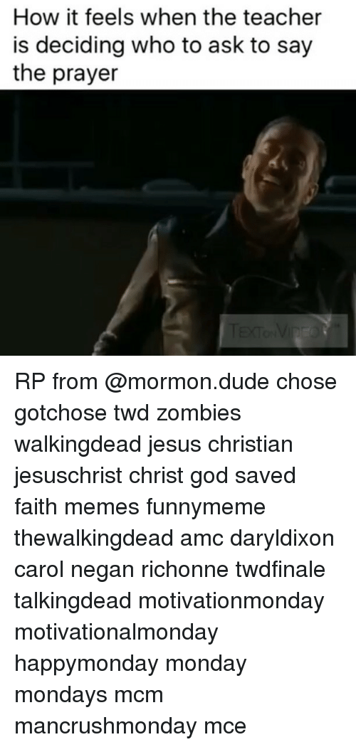 Memes, 🤖, and Amc: How it feels when the teacher  is deciding who to ask to say  the prayer RP from @mormon.dude chose gotchose twd zombies walkingdead jesus christian jesuschrist christ god saved faith memes funnymeme thewalkingdead amc daryldixon carol negan richonne twdfinale talkingdead motivationmonday motivationalmonday happymonday monday mondays mcm mancrushmonday mce