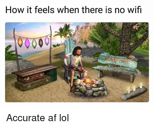 Af, Lol, and Memes: How it feels when there is no wifi Accurate af lol