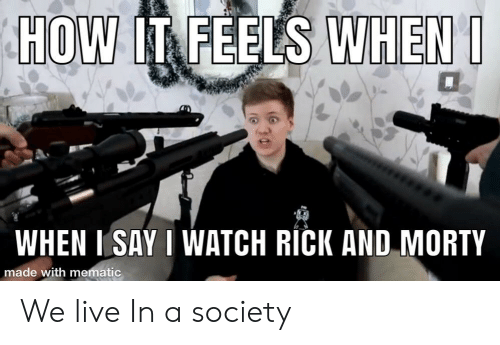 Rick and Morty, Live, and Watch: HOW IT FEELS WHEN  WHEN ISAY I WATCH RICK AND MORTY  made with mematic We live In a society