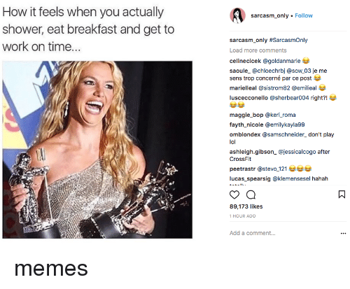 Lol, Memes, and Shower: How it feels when you actually  shower, eat breakfast and get to  work on time.  sarcasm_only Follow  sarcasm-only #SarcasmOnly  Load more comments  celinecicek @goldanmarie  saoule_ @chloechrbj @sow 03 je me  sens trop concerné par ce post  marielleal @sistrom82 @emilieal  luscecconello @sherbear004 right?!  maggie_bop @keri_roma  fayth_nicole @emilykayla99  omblondex @samschneider_ don't play  lol  ashleigh.gibson_ @jessicalcogo after  CrossFit  peetrastr @stevo 121  lucas_spearsig @klemensesel hahah  89,173 likes  1 HOUR AGO  Add a comment... memes