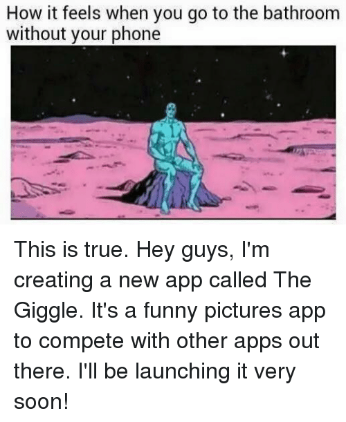 Dank, Funny, and Phone: How it feels when you go to the bathroom  without your phone This is true.  Hey guys, I'm creating a new app called The Giggle. It's a funny pictures app to compete with other apps out there. I'll be launching it very soon!
