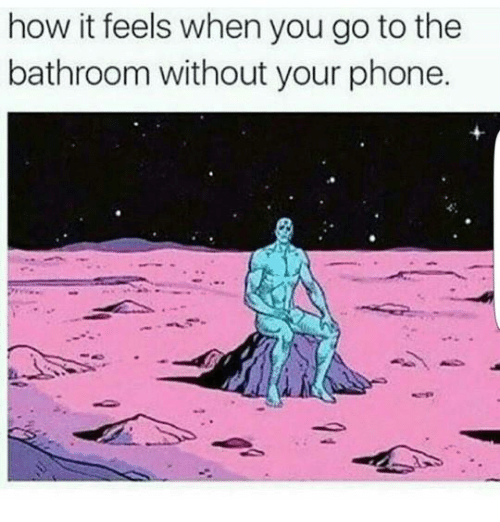 Dank, Phone, and 🤖: how it feels when you go to thee  bathroom without your phone