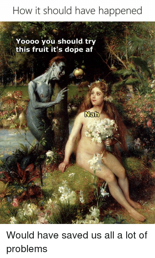 Af, Dope, and Classical Art: How it should have happened  Yoooo you should try  this fruit it's dope af Would have saved us all a lot of problems