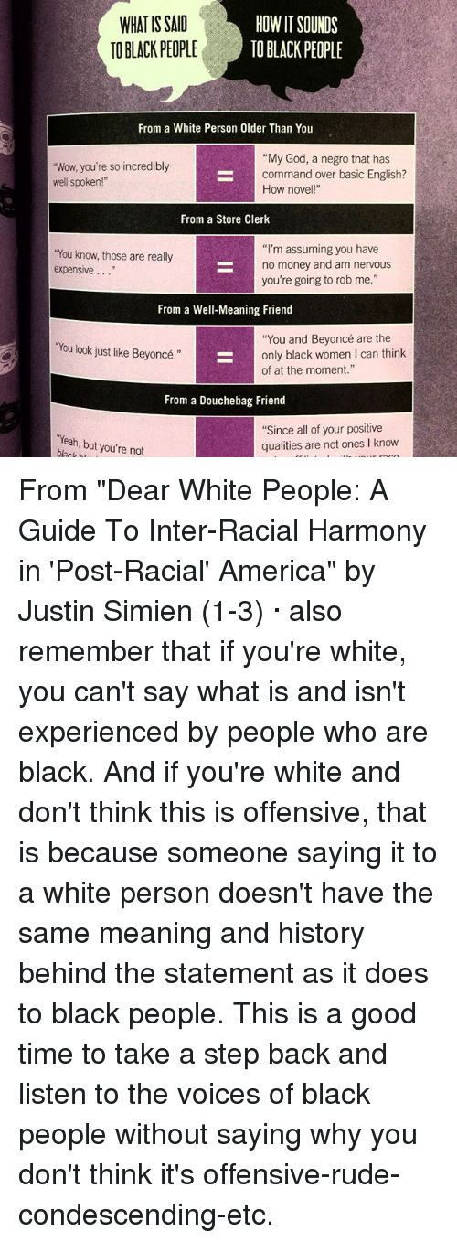 """Memes, 🤖, and Good Times: HOW IT SOUNDS  WHAT IS SAID  BLACK PEOPLE  TO BLACK PEOPLE  From a White Person Older Than You  """"My God, a negro that has  """"Wow, you're so incredibly  command over basic English?  well spoken!""""  How novel  From a Store Clerk  """"I'm assuming you have  """"You know, those are really  no money and am nervous  expensive  you're going to rob me.""""  From a Well-Meaning Friend  """"You and Beyoncé are the  You look just like Beyoncé.""""  only black women l can think  of at the moment.""""  From a Douchebag Friend  """"Since all of your positive  """"Yeah, you're not  but qualities are not ones l know From """"Dear White People: A Guide To Inter-Racial Harmony in 'Post-Racial' America"""" by Justin Simien (1-3) · also remember that if you're white, you can't say what is and isn't experienced by people who are black. And if you're white and don't think this is offensive, that is because someone saying it to a white person doesn't have the same meaning and history behind the statement as it does to black people. This is a good time to take a step back and listen to the voices of black people without saying why you don't think it's offensive-rude-condescending-etc."""