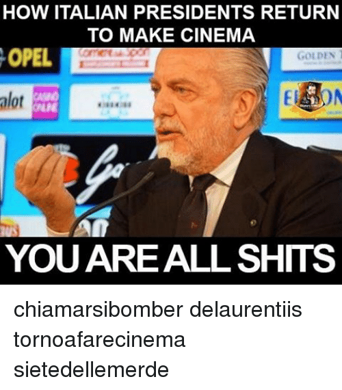 Memes, Presidents, and 🤖: HOW ITALIAN PRESIDENTS RETURN  TO MAKE CINEMA  OPEL  GOLDEN  alot  YOU ARE ALL SHITS chiamarsibomber delaurentiis tornoafarecinema sietedellemerde