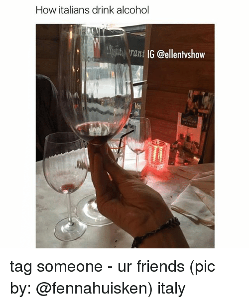 Friends, Memes, and Alcohol: How italians drink alcohol  rant  IG @ellentvshow tag someone - ur friends (pic by: @fennahuisken) italy