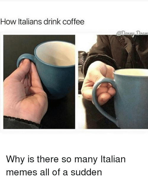 Memes, 🤖, and Italian: How Italians drink coffee  Dra Why is there so many Italian memes all of a sudden