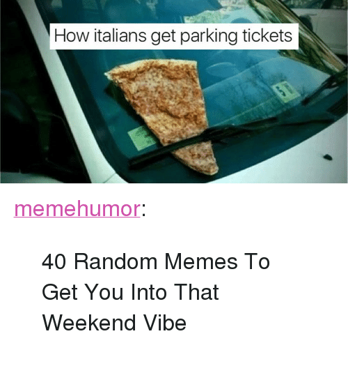 "Memes, Tumblr, and Blog: How italians get parking tickets <p><a href=""http://memehumor.net/post/165924397814/40-random-memes-to-get-you-into-that-weekend-vibe"" class=""tumblr_blog"">memehumor</a>:</p>  <blockquote><p>40 Random Memes To Get You Into That Weekend Vibe</p></blockquote>"