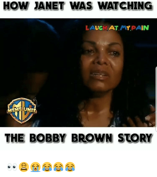 Memes, Pain, and Bobby Brown: HOW JANET WAS WATCHING  LAUGH AT MY PAIN  THE BOBBY BROWN STORY 👀😩😭😂😂😂
