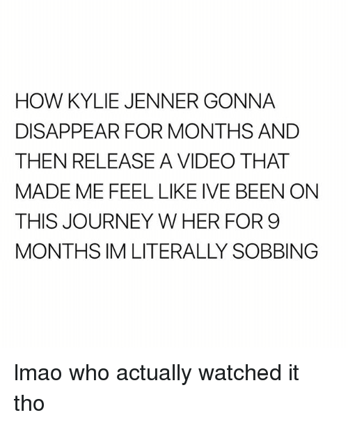 Journey, Kylie Jenner, and Lmao: HOW KYLIE JENNER GONNA  DISAPPEAR FOR MONTHS AND  THEN RELEASE A VIDEO THAT  MADE ME FEEL LIKE IVE BEEN ONN  THIS JOURNEY W HER FOR 9  MONTHS IM LITERALLY SOBBING lmao who actually watched it tho