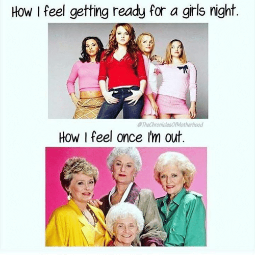 Girls, Memes, and 🤖: How l feel getting ready for a girls night.  TheChronicleso/Motherhood  How I feel once I'm out