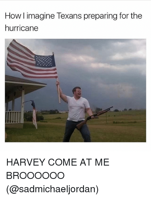 how l imagine texans preparing for the hurricane harvey come 27312865 how l imagine texans preparing for the hurricane harvey come at me