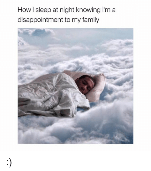 Family, Girl Memes, and Sleep: How l sleep at night knowing I'm a  disappointment to my family :)