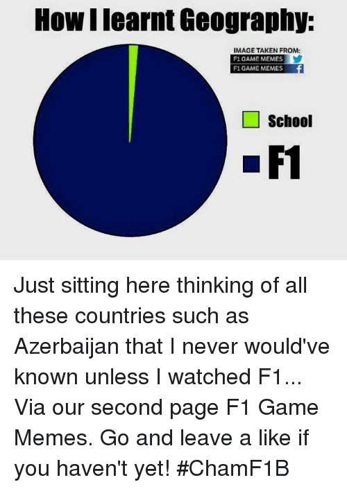 Taken, F1, and Azerbaijan: How learnt Geography:  IMAGE TAKEN FROM:  F1 GAME MEMES  F1 GAME MEMES  school  F1 Just sitting here thinking of all these countries such as Azerbaijan that I never would've known unless I watched F1...  Via our second page F1 Game Memes. Go and leave a like if you haven't yet!  #ChamF1B