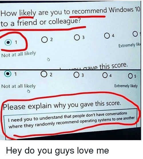 Love, Windows, and Windows 10: How likely are you to recommend Windows 10  to a friend or colleague?  4  Extremely lik  Not at all likely  ave this score.  Not at al likely  Extremely likely  lease explain why you gave this score.  I need you to understand that people don't have conversations  where they randomly recommend operating systems to one another Hey do you guys love me