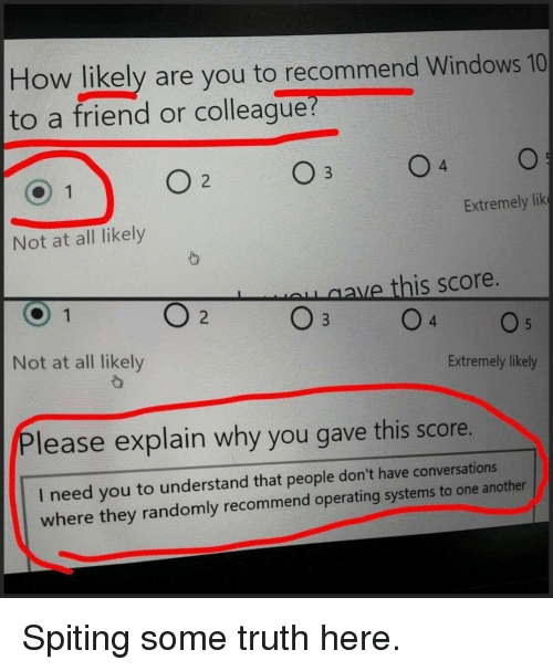Windows, Windows 10, and Truth: How likely are you to recommend Windows 10  to a friend or colleague  4  Extremely lik  Not at all likely  ave this score.  Not at all likely  Extremely likely  Please explain why you gave this score.  I need you to understand that people don't have conversations  where they randomly recommend operating systems to one another Spiting some truth here.