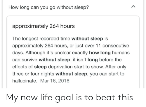 Life, Goal, and Time: How long can you go without sleep?  approximately 264 hours  The longest recorded time without sleep is  approximately 264 hours, or just over 11 consecutive  days. Although it's unclear exactly how long humans  can survive without sleep, it isn't long before the  effects of sleep deprivation start to show. After only  three or four nights without sleep, you can start to  hallucinate. Mar 16, 2018 My new life goal is to beat this
