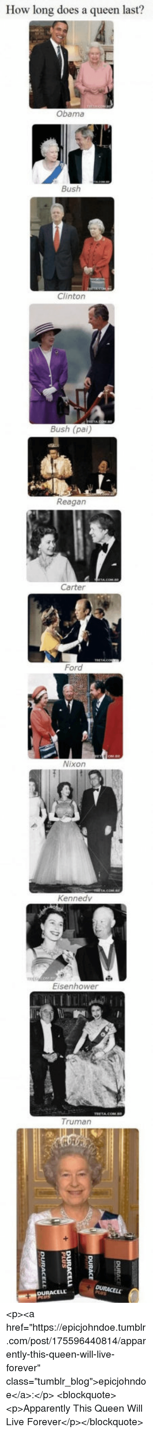 """Apparently, Obama, and Tumblr: How long does a queen last?  Obama  Bush  Clinton  Bush (pai)  Reagan  Carter  Ford  Nixon  Kennedv  Eisenhower  Truman <p><a href=""""https://epicjohndoe.tumblr.com/post/175596440814/apparently-this-queen-will-live-forever"""" class=""""tumblr_blog"""">epicjohndoe</a>:</p>  <blockquote><p>Apparently This Queen Will Live Forever</p></blockquote>"""