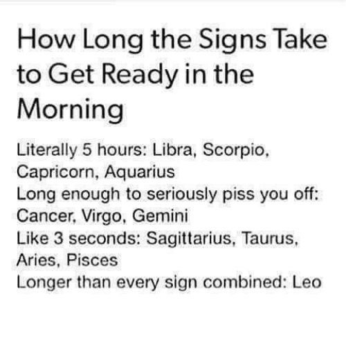 Aquarius, Aries, and Cancer: How Long the Signs Take  to Get Ready in the  Morning  Literally 5 hours: Libra, Scorpio,  Capricorn, Aquarius  Long enough to seriously piss you off:  Cancer, Virgo, Gemini  Like 3 seconds: Sagittarius, Taurus,  Aries, Pisces  Longer than every sign combined: Leo