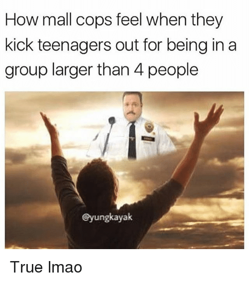 Funny, Lmao, and True: How mall cops feel when they  kick teenagers out for being in a  group larger than 4 people  eyungkayak True lmao