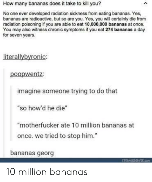 """How, Yes, and Seven: How many bananas does it take to kill you?  No one ever developed radiation sickness from eating bananas. Yes,  bananas are radioactive, but so are you. Yes, you will certainly die from  radiation poisoning if you are able to eat 10,000,000 bananas at once.  You may also witness chronic symptoms if you eat 274 bananas a day  for seven years.  literallybyronic:  poopwentz:  imagine someone trying to do that  """"so how'd he die""""  """"motherfucker ate 10 million bananas at  once. we tried to stop him.""""  bananas georg 10 million bananas"""