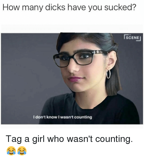 Girls, Memes, and Tagged: How many dicks have you sucked?  SCENE  I don't know I wasn't counting Tag a girl who wasn't counting. 😂😂