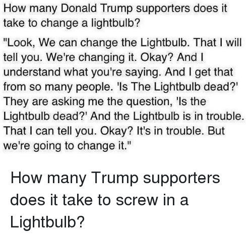 how many donald trump supporters does it take to change a lightbulb  look we can change the