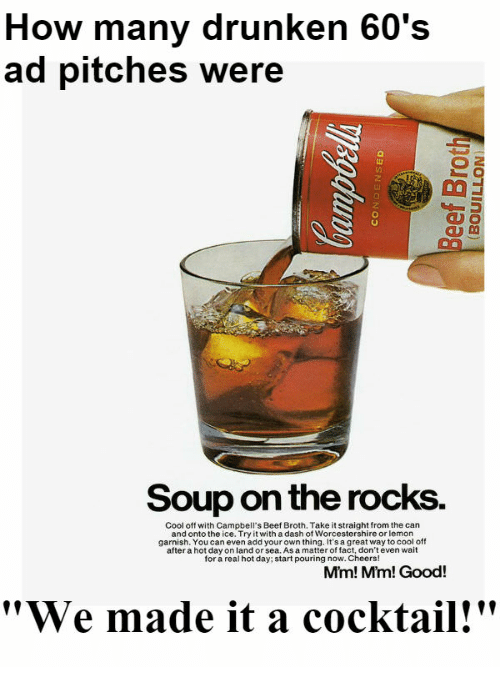 """Beef, Cool, and Good: How many drunken 60's  ad pitches were  Soup on the rocks.  Cool off with Campbell's Beef Broth. Take it straight from the can  and onto the ice. Try it with a dash of Worcestershire or lemon  garnish. You can even add your own thing. It's a great way to cool off  after a hot day on land or sea. As a matter of fact, don't even wait  for a real hot day; start pouring now. Cheers!  Mim! Mm! Good!  """"We made it a cocktail!"""""""
