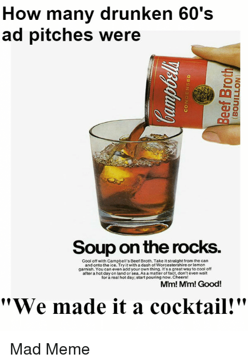"Beef, Funny, and Meme: How many drunken 60's  ad pitches were  Soup on the rocks.  Cool off with Campbell's Beef Broth. Take it straight from the can  and onto the ice. Try it with a dash of Worcestershire or lemon  garnish. You can even add your own thing. It's a great way to cool off  after a hot day on land or sea. As a matter of fact, don't even wait  for a real hot day; start pouring now. Cheers!  Mim! Mm! Good!  ""We made it a cocktail!"" Mad Meme"